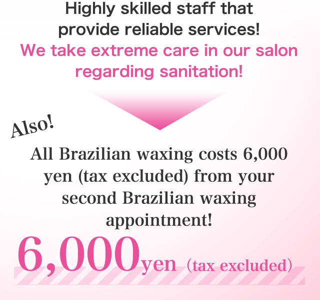 Highly skilled staff that provide reliable services!We take extreme care in our salon regarding sanitation! All Brazilian waxing costs 6,000 yen (tax excluded) from your second Brazilian waxing appointment!